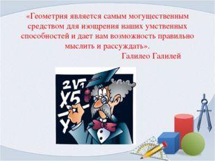 «Геометрия является самым могущественным средством для изощрения наших умстве