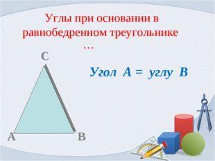 Углы при основании в равнобедренном треугольнике … С А В Угол А = углу В