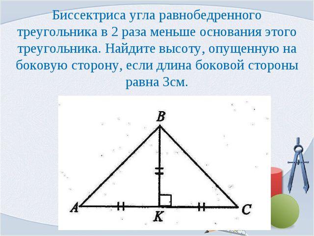 Биссектриса угла равнобедренного треугольника в 2 раза меньше основания этого...