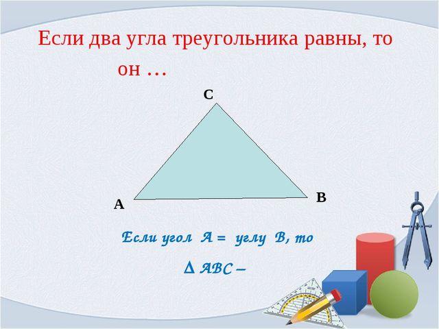 Если угол А = углу В, то ∆ АВС – А С В Если два угла треугольника равны, то о...