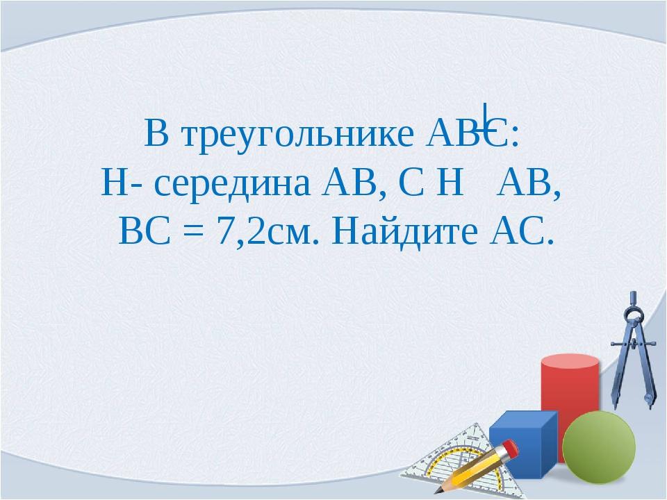 В треугольнике АВС: H- середина АВ, С Н АВ, ВС = 7,2см. Найдите АС.
