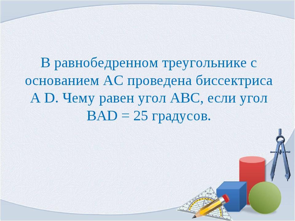 В равнобедренном треугольнике с основанием АС проведена биссектриса А D. Чему...