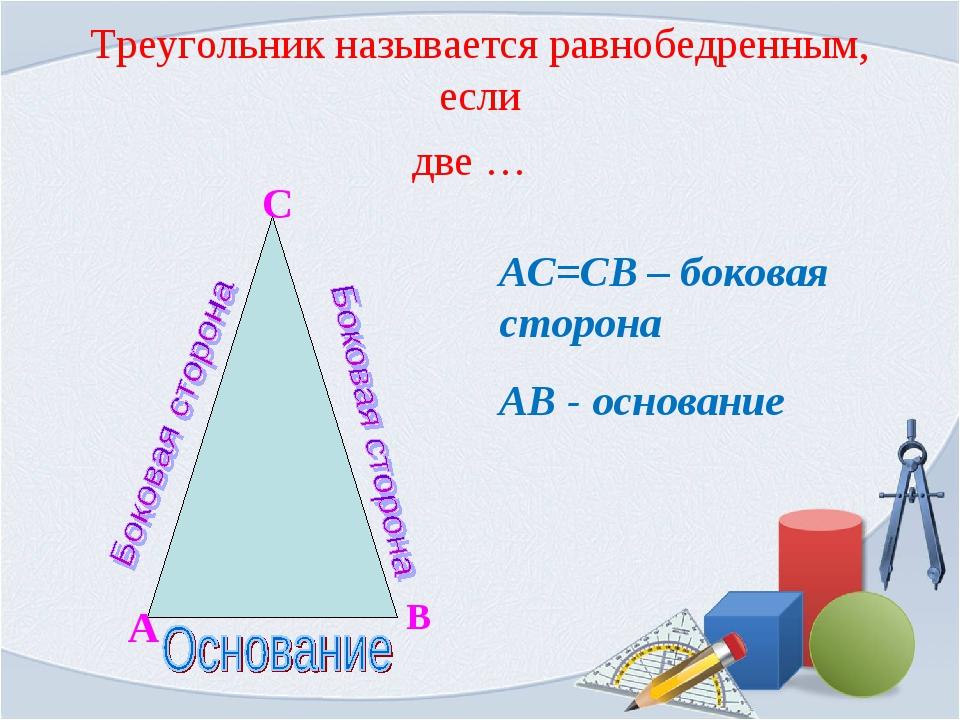Треугольник называется равнобедренным, если С А В АС=СВ – боковая сторона АВ...
