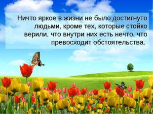 Ничто яркое в жизни не было достигнуто людьми, кроме тех, которые стойко вер