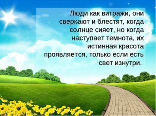 Люди как витражи, они сверкают и блестят, когда солнце сияет, но когда насту