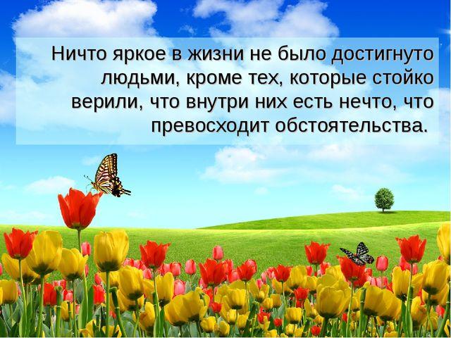 Ничто яркое в жизни не было достигнуто людьми, кроме тех, которые стойко вер...