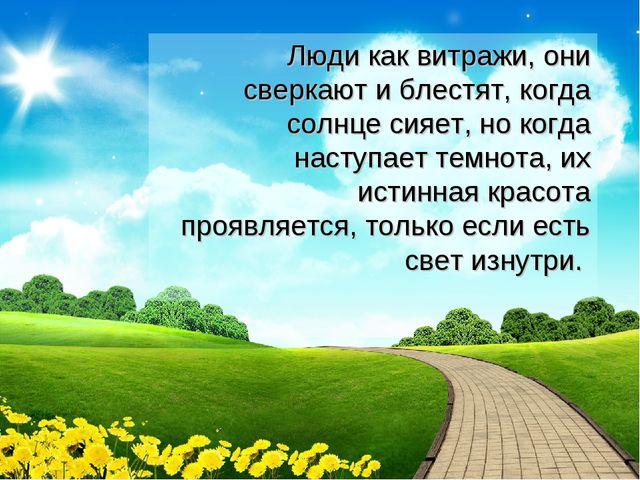 Люди как витражи, они сверкают и блестят, когда солнце сияет, но когда насту...