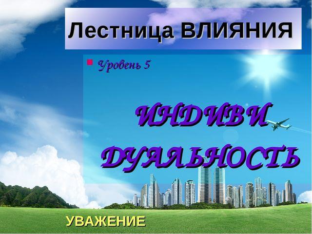 Лестница ВЛИЯНИЯ Уровень 5 ИНДИВИ ДУАЛЬНОСТЬ УВАЖЕНИЕ