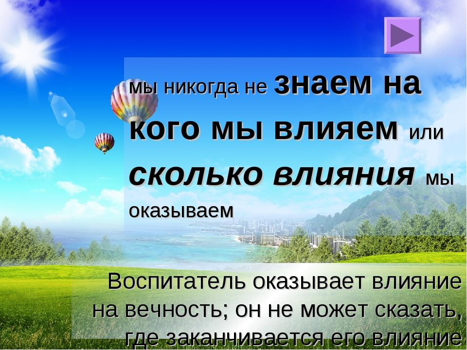 Воспитатель оказывает влияние на вечность; он не может сказать, где заканчива...