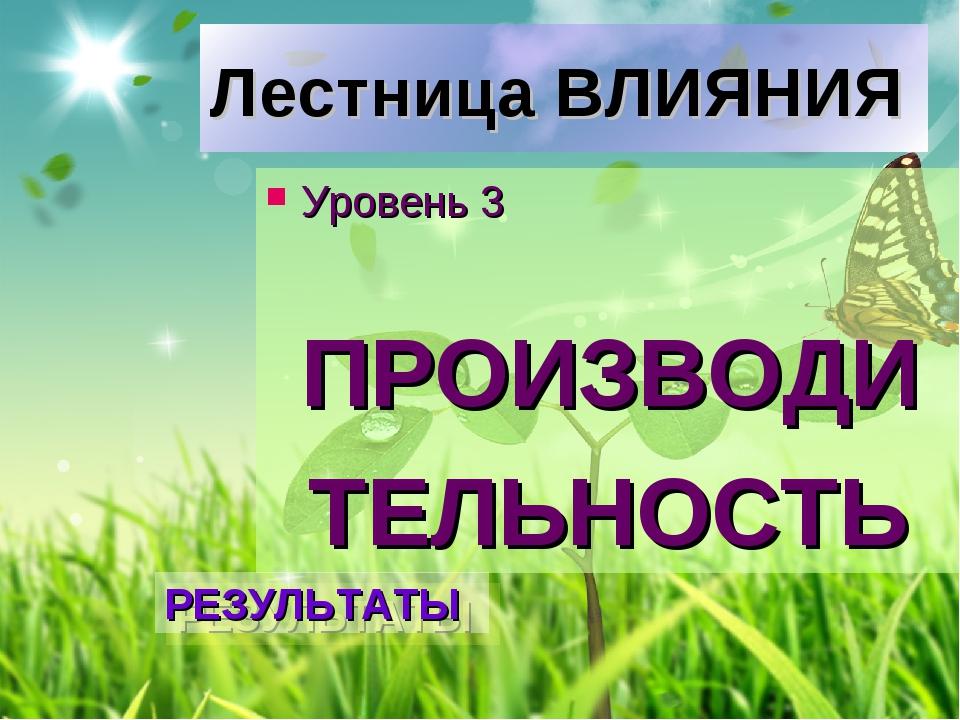 Лестница ВЛИЯНИЯ Уровень 3 ПРОИЗВОДИ ТЕЛЬНОСТЬ РЕЗУЛЬТАТЫ