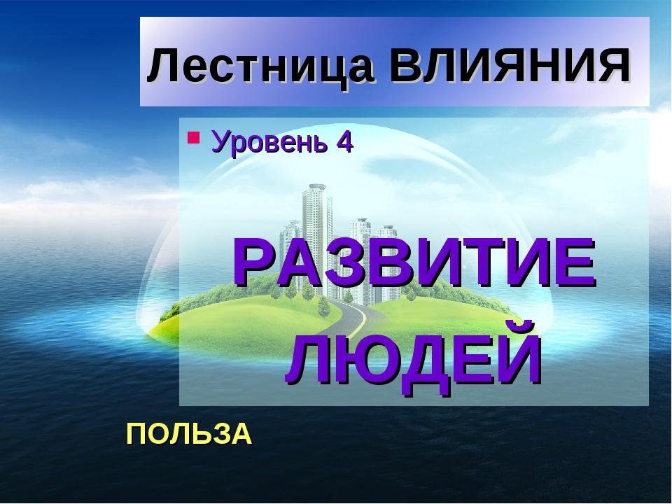 Лестница ВЛИЯНИЯ Уровень 4 РАЗВИТИЕ ЛЮДЕЙ ПОЛЬЗА
