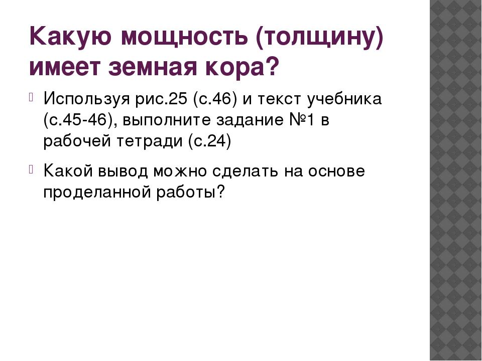Какую мощность (толщину) имеет земная кора? Используя рис.25 (с.46) и текст у...