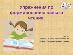 Упражнения по формированию навыка чтения. Автор: учитель- логопед, Бельчикова