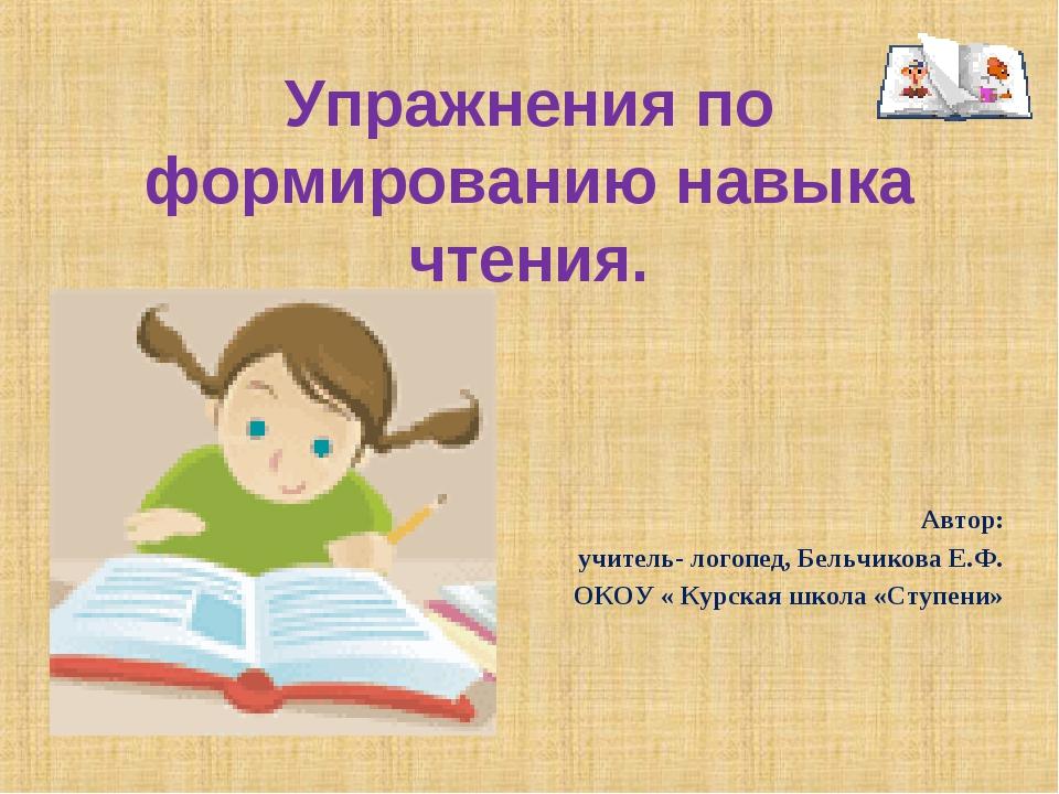 Упражнения по формированию навыка чтения. Автор: учитель- логопед, Бельчикова...