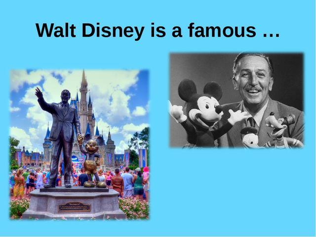 Walt Disney is a famous …
