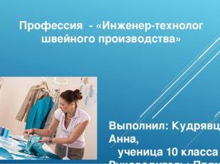 Профессия - «Инженер-технолог швейного производства» Выполнил: Кудрявцева Анн
