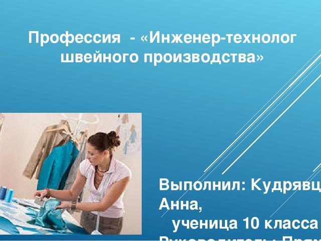 Профессия - «Инженер-технолог швейного производства» Выполнил: Кудрявцева Анн...