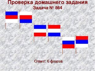 Проверка домашнего задания Задача № 864 Ответ: 6 флагов
