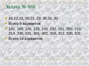 Задача № 868 10,12,13, 20,21, 23, 30,31, 32. Всего 9 вариантов. 102, 103, 120