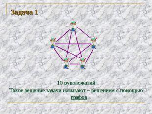 Задача 1 10 рукопожатий Такое решение задачи называют – решением с помощью гр