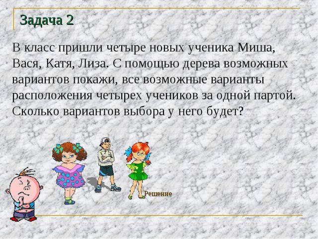 Задача 2 В класс пришли четыре новых ученика Миша, Вася, Катя, Лиза. С помощь...