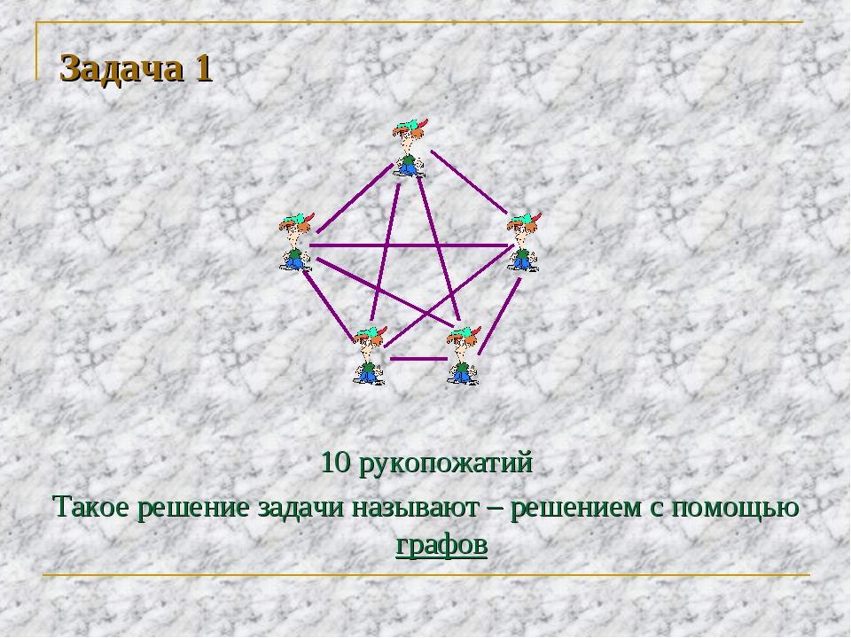 Задача 1 10 рукопожатий Такое решение задачи называют – решением с помощью гр...