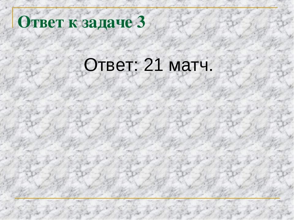 Ответ к задаче 3 Ответ: 21 матч.