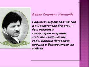 ВадимПетровичНеподоба Родился26февраля1941годавСевастополе.Егоотец–