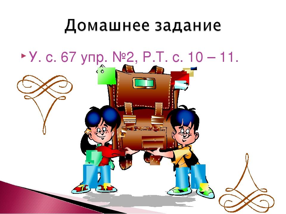 У. с. 67 упр. №2, Р.Т. с. 10 – 11.