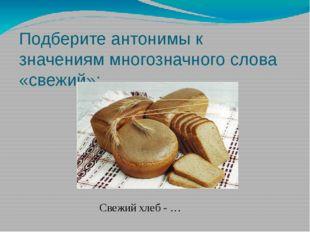 Подберите антонимы к значениям многозначного слова «свежий»: Свежий хлеб - …