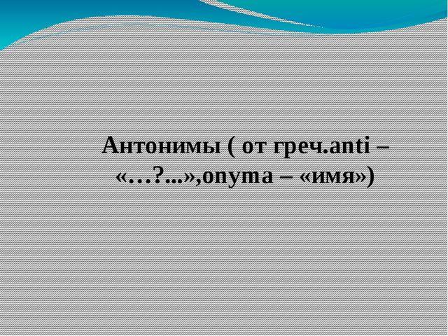 Антонимы ( от греч.anti – «…?...»,onyma – «имя»)