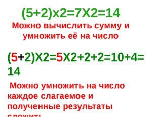 (5+2)Х2=5Х2+2+2=10+4=14 Можно умножить на число каждое слагаемое и полученные