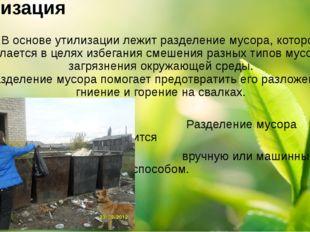 Утилизация В основе утилизации лежит разделение мусора, которое делается в це