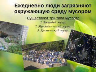Ежедневно люди загрязняют окружающую среду мусором Существуют три типа мусора