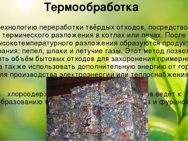 Термообработка Технологию переработкитвёрдых отходов, посредством термическо...