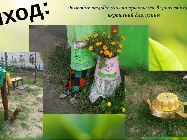 Выход: Бытовые отходы можно применять в качестве поделок, украшений для улицы