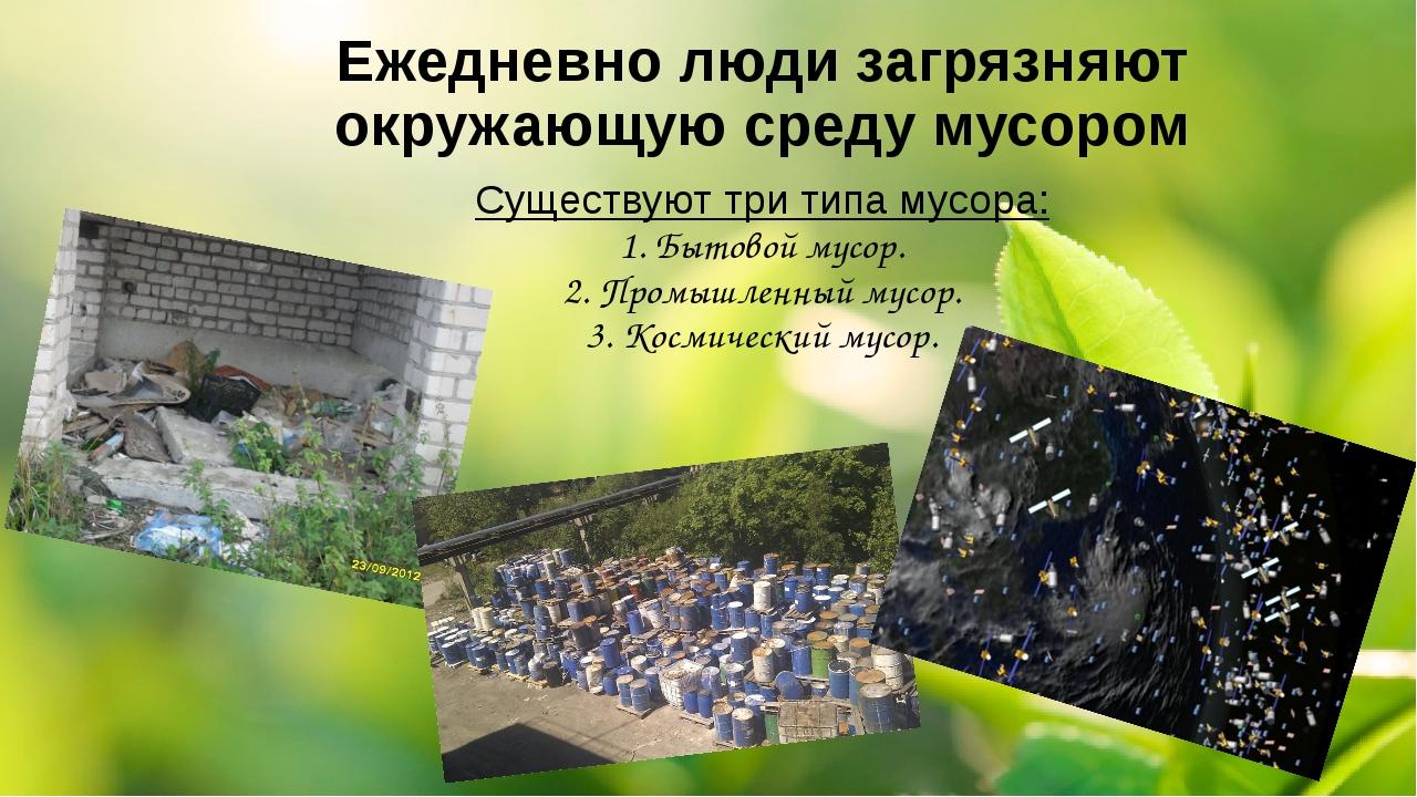 Ежедневно люди загрязняют окружающую среду мусором Существуют три типа мусора...