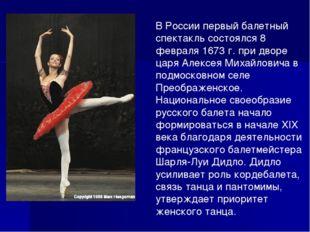 В России первый балетный спектакль состоялся 8 февраля 1673г. при дворе царя