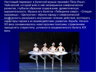 Настоящий переворот в балетной музыке произвёл Пётр Ильич Чайковский, который