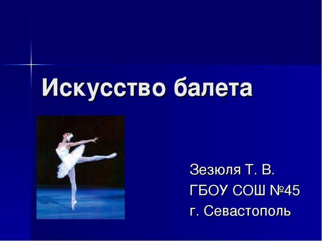 Искусство балета Зезюля Т. В. ГБОУ СОШ №45 г. Севастополь
