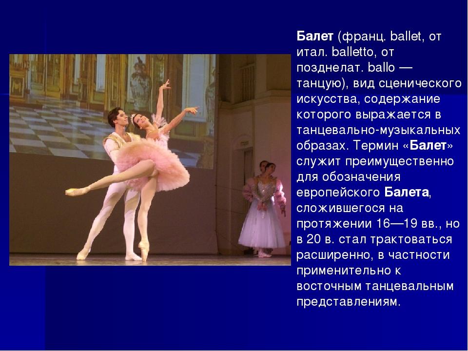 Балет (франц. ballet, от итал. balletto, от позднелат. ballo — танцую), вид с...