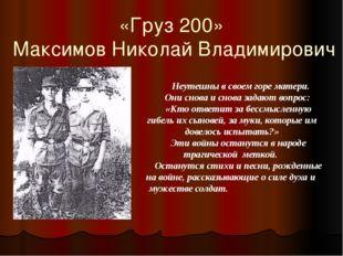 «Груз 200» Максимов Николай Владимирович Неутешны в своем горе матери. Они сн