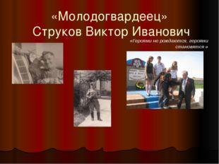 «Молодогвардеец» Струков Виктор Иванович «Героями не рождаются, героями стано