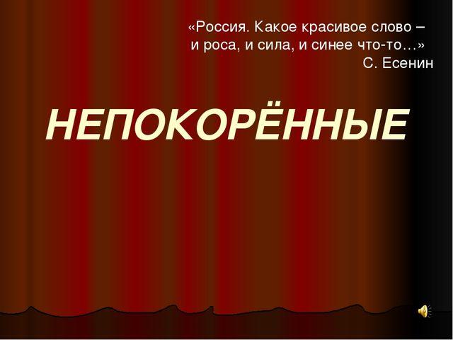 НЕПОКОРЁННЫЕ «Россия. Какое красивое слово – и роса, и сила, и синее что-то…»...
