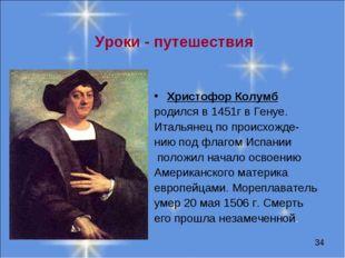 Уроки - путешествия Христофор Колумб родился в 1451г в Генуе. Итальянец по п