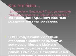 Как это было… (из интервью Ендоновой С.Ш. с участниками ликвидации аварии на