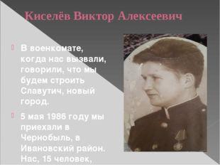 Киселёв Виктор Алексеевич В военкомате, когда нас вызвали, говорили, что мы б