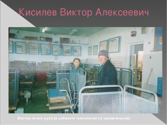 Кисилев Виктор Алексеевич Мастер на все руки.(в кабинете технологии со своим...