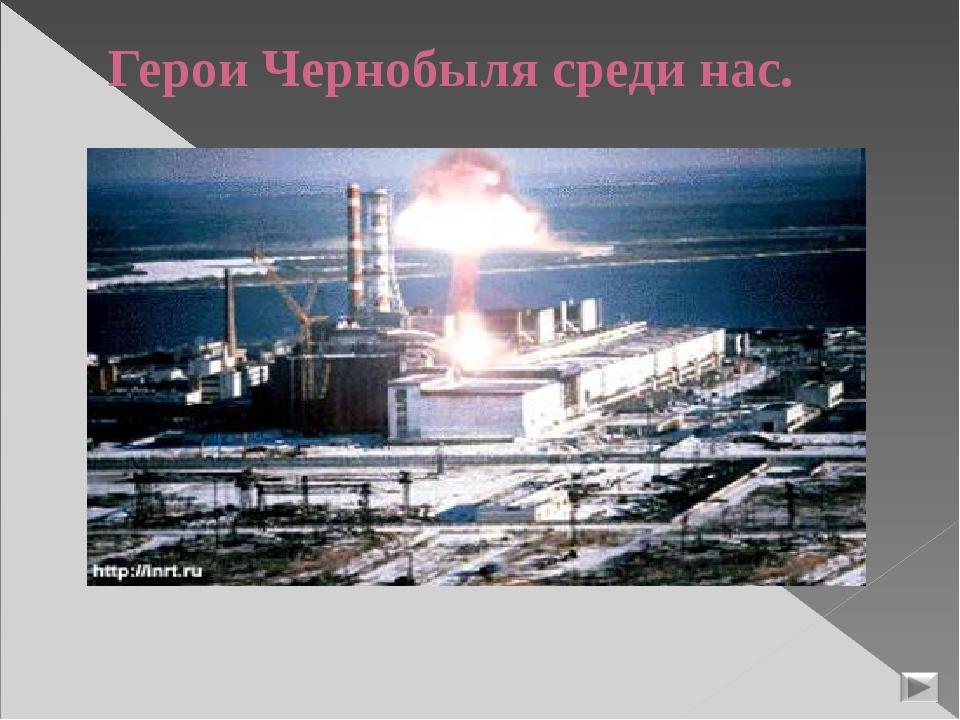 Герои Чернобыля среди нас.