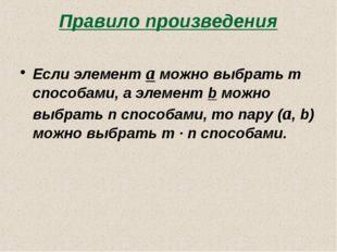 Правило произведения Если элемент a можно выбрать m способами, а элемент b мо